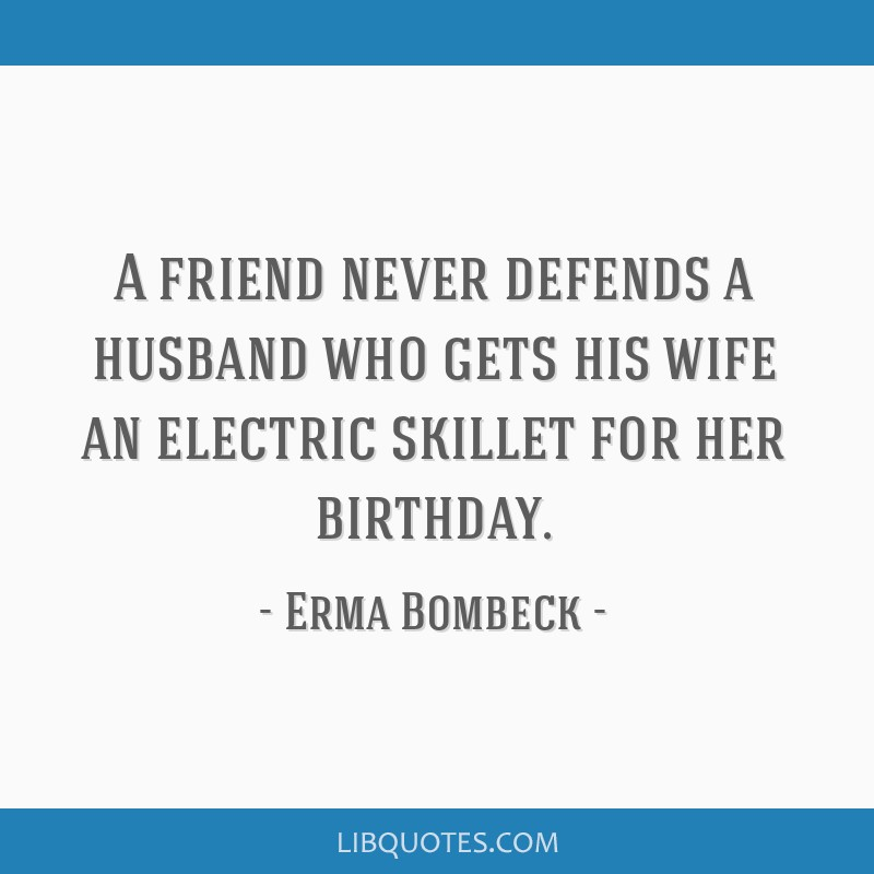 A friend never defends a husband who gets his wife an electric skillet for her birthday.