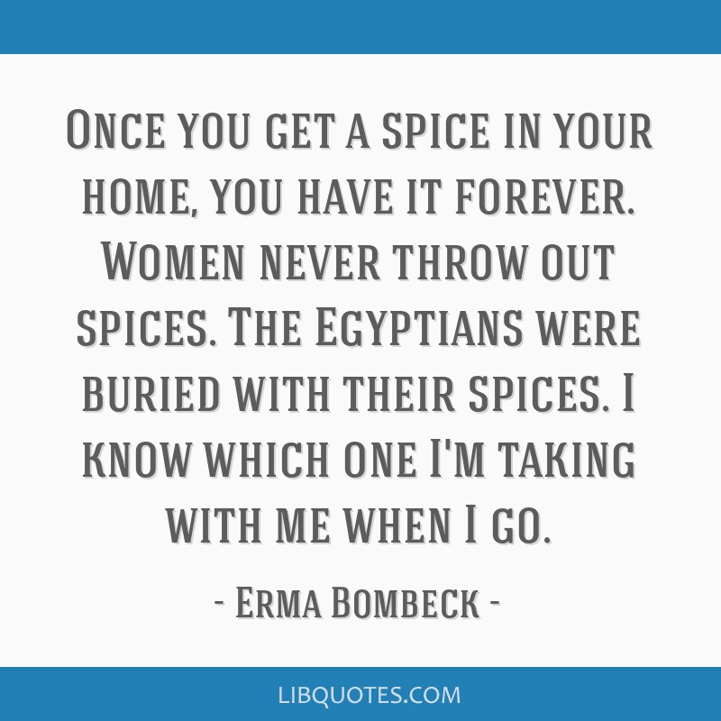 Once you get a spice in your home, you have it forever. Women never throw out spices. The Egyptians were buried with their spices. I know which one...