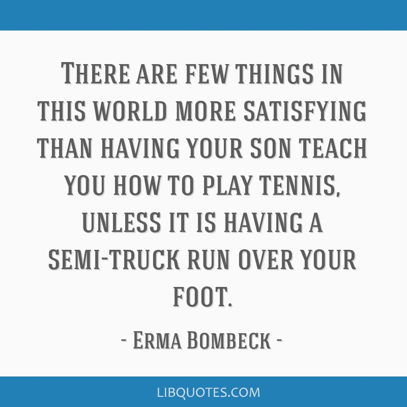 There are few things in this world more satisfying than having your son teach you how to play tennis, unless it is having a semi-truck run over your...