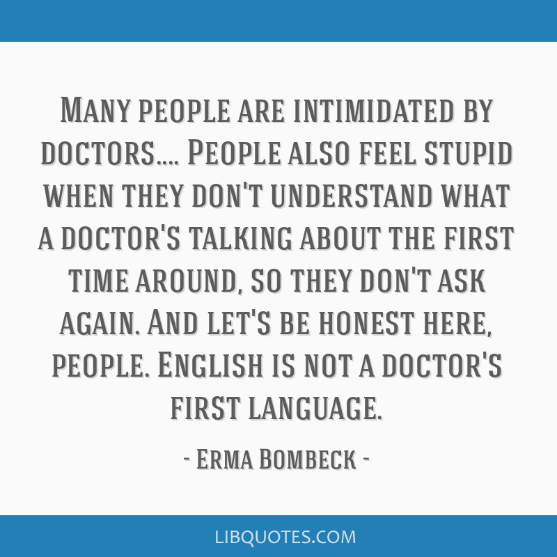 Many people are intimidated by doctors.... People also feel stupid when they don't understand what a doctor's talking about the first time around, so ...