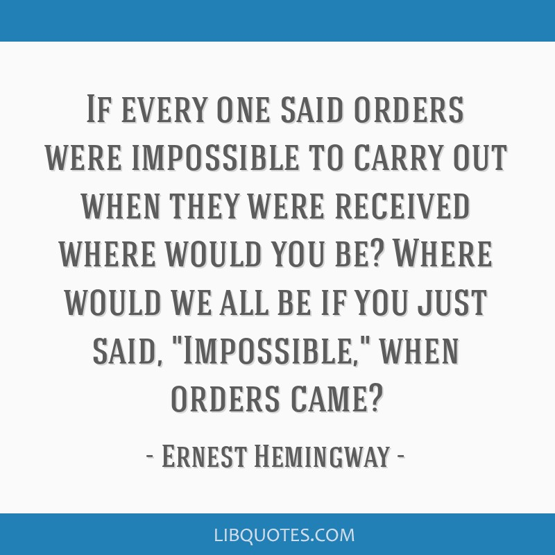 If every one said orders were impossible to carry out when they were received where would you be? Where would we all be if you just said, Impossible, ...