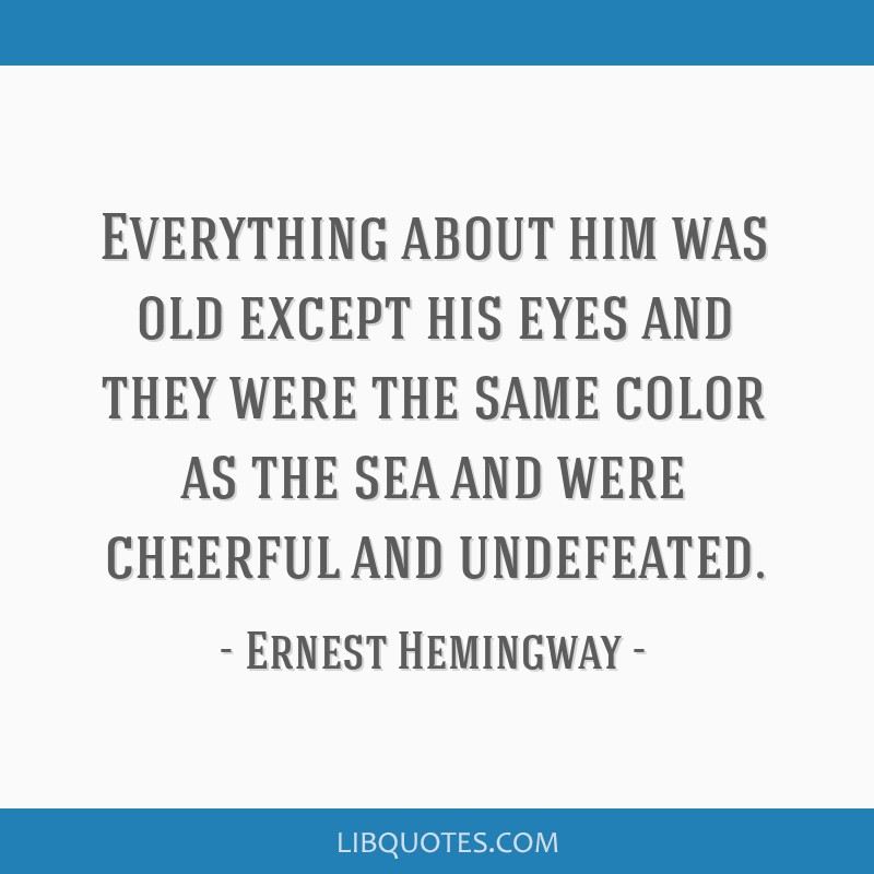 Everything about him was old except his eyes and they were the same color as the sea and were cheerful and undefeated.