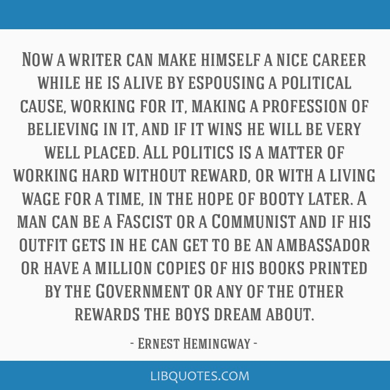 Now a writer can make himself a nice career while he is alive by espousing a political cause, working for it, making a profession of believing in it, ...