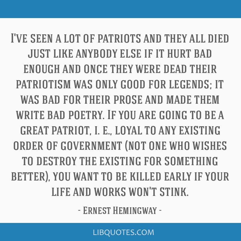 I've seen a lot of patriots and they all died just like anybody else if it hurt bad enough and once they were dead their patriotism was only good for ...