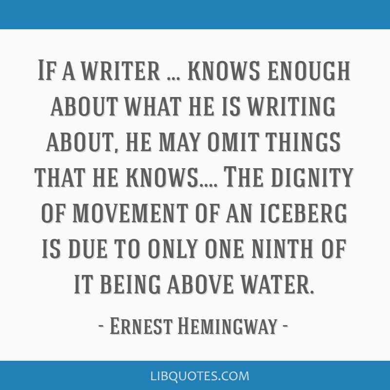 If a writer … knows enough about what he is writing about, he may omit things that he knows…. The dignity of movement of an iceberg is due to...