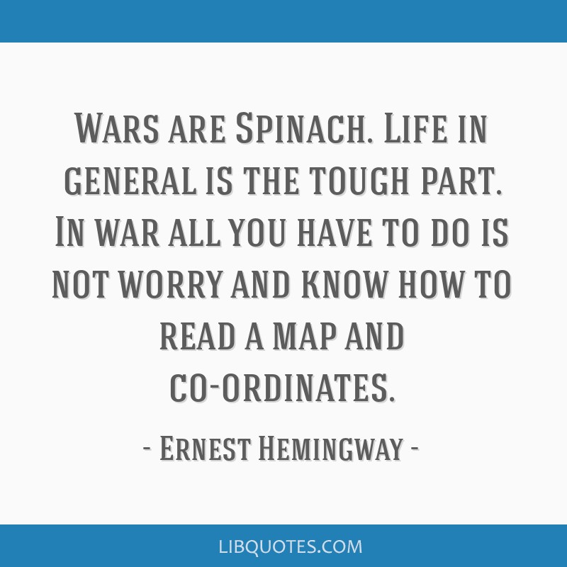 Wars are Spinach. Life in general is the tough part. In war all you have to do is not worry and know how to read a map and co-ordinates.
