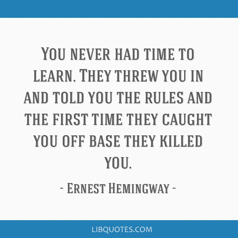 You never had time to learn. They threw you in and told you the rules and the first time they caught you off base they killed you.