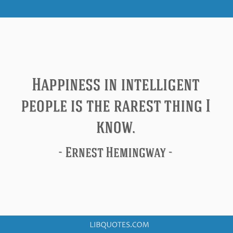 Happiness in intelligent people is the rarest thing I know.