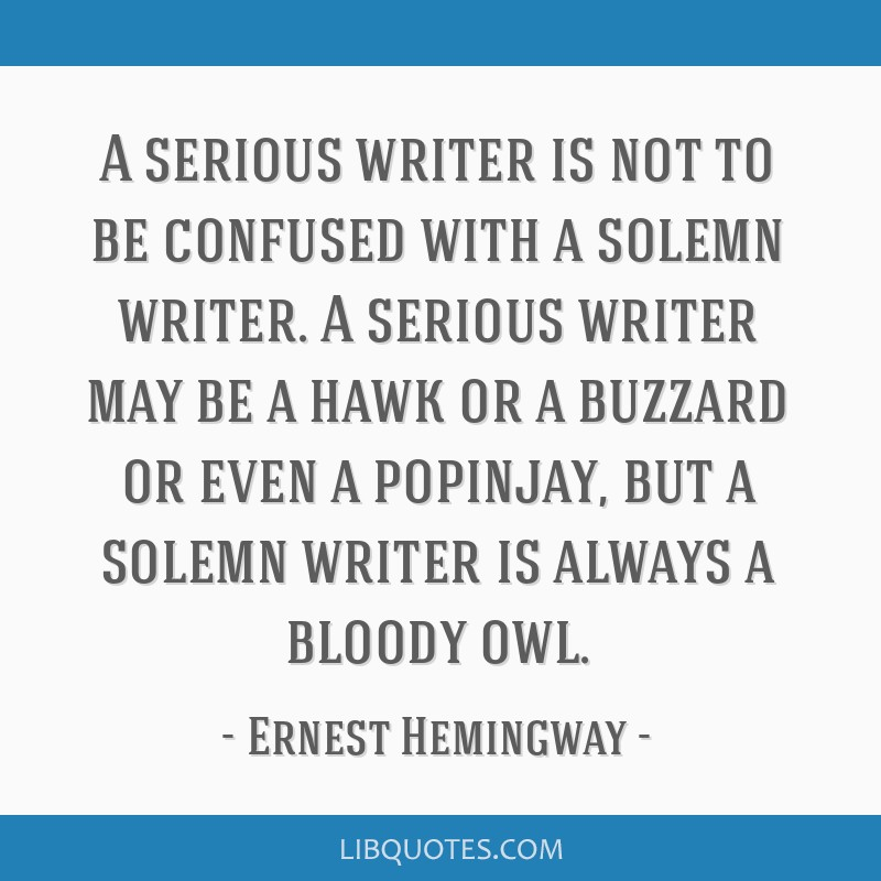 A serious writer is not to be confused with a solemn writer. A serious writer may be a hawk or a buzzard or even a popinjay, but a solemn writer is...