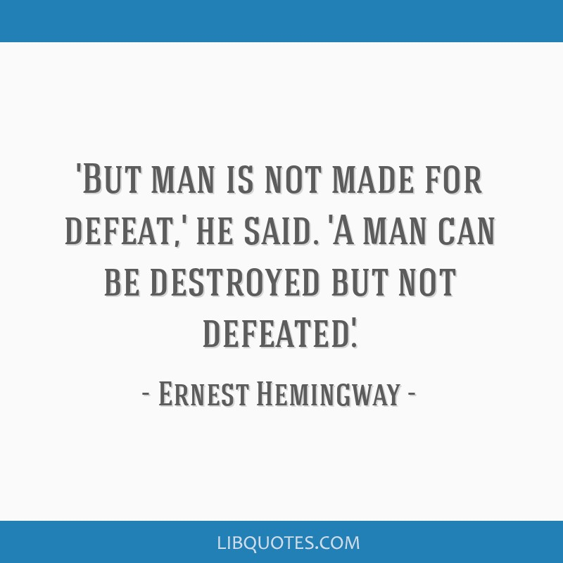 'But man is not made for defeat,' he said. 'A man can be destroyed but not defeated.'