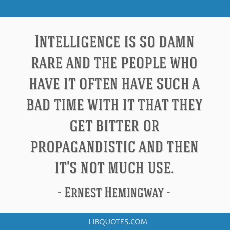 Intelligence is so damn rare and the people who have it often have such a bad time with it that they get bitter or propagandistic and then it's not...