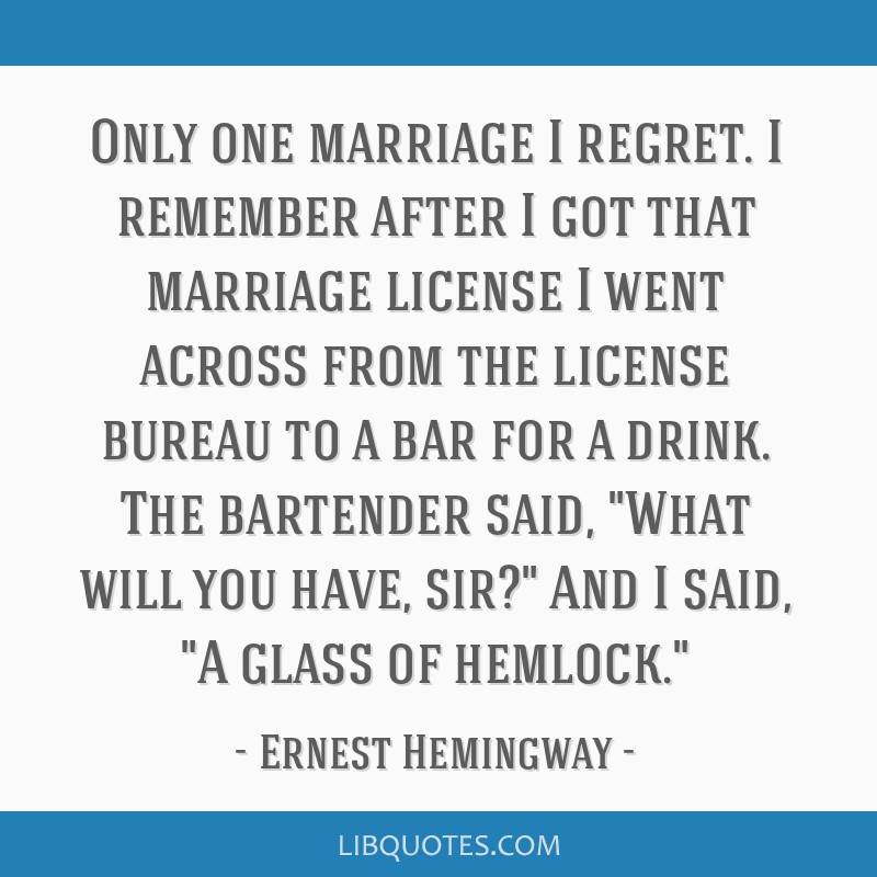 Only one marriage I regret. I remember after I got that marriage license I went across from the license bureau to a bar for a drink. The bartender...