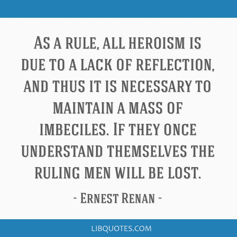 As a rule, all heroism is due to a lack of reflection, and thus it is necessary to maintain a mass of imbeciles. If they once understand themselves...