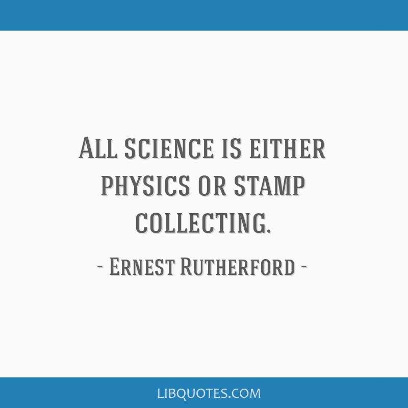 All science is either physics or stamp collecting.