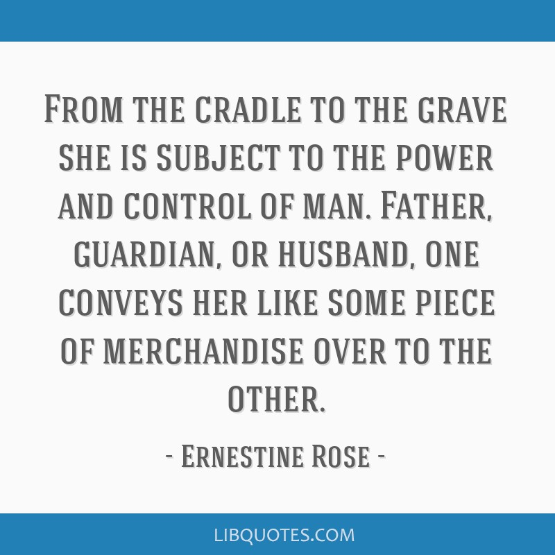 From the cradle to the grave she is subject to the power and control of man. Father, guardian, or husband, one conveys her like some piece of...