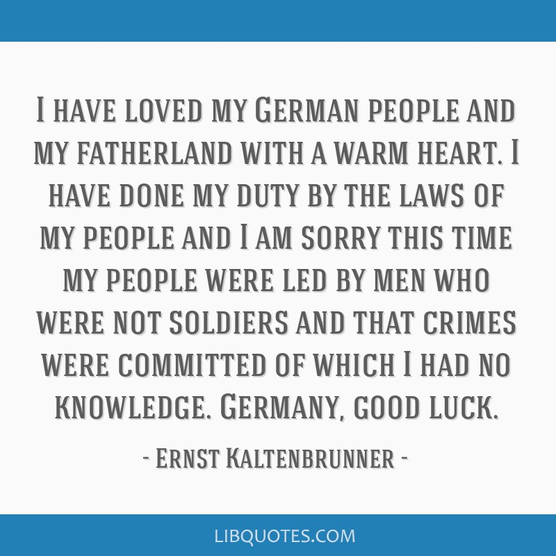 I have loved my German people and my fatherland with a warm heart. I have done my duty by the laws of my people and I am sorry this time my people...