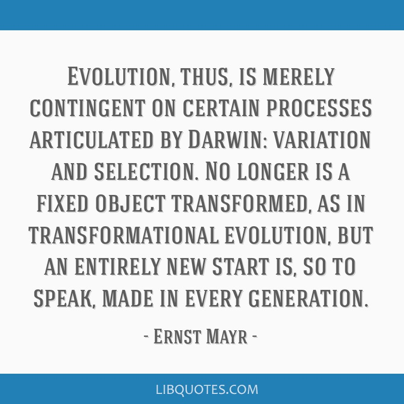 Evolution, thus, is merely contingent on certain processes articulated by Darwin: variation and selection. No longer is a fixed object transformed,...