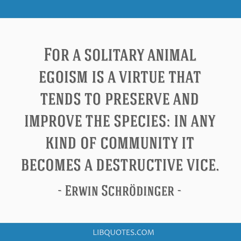 For a solitary animal egoism is a virtue that tends to preserve and improve the species: in any kind of community it becomes a destructive vice.
