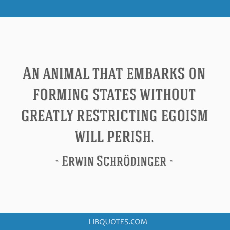 An animal that embarks on forming states without greatly restricting egoism will perish.