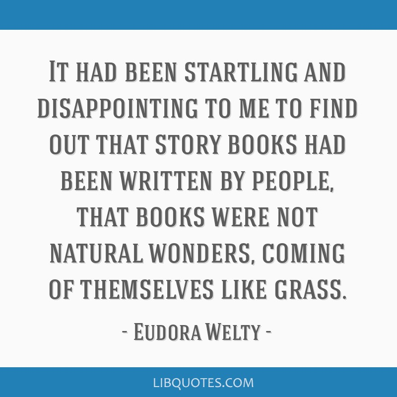 It had been startling and disappointing to me to find out that story books had been written by people, that books were not natural wonders, coming of ...