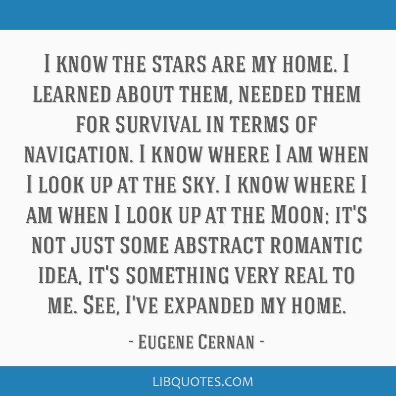 I know the stars are my home. I learned about them, needed them for survival in terms of navigation. I know where I am when I look up at the sky. I...
