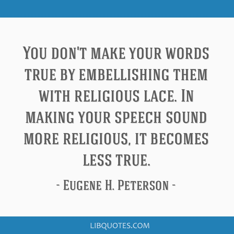 You don't make your words true by embellishing them with religious lace. In making your speech sound more religious, it becomes less true.