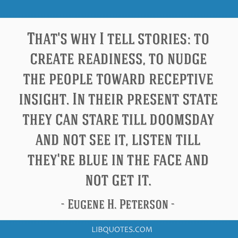 That's why I tell stories: to create readiness, to nudge the people toward receptive insight. In their present state they can stare till doomsday and ...