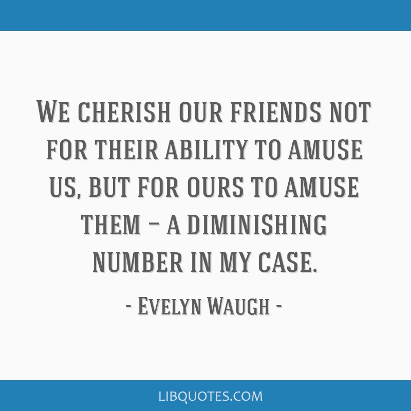 We cherish our friends not for their ability to amuse us, but for ours to amuse them — a diminishing number in my case.
