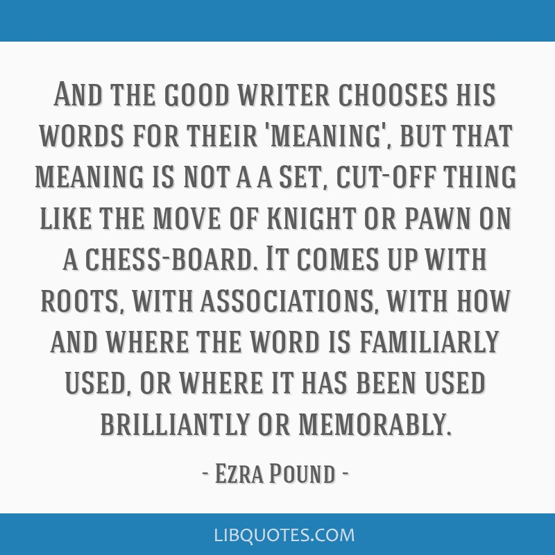 And the good writer chooses his words for their 'meaning', but that meaning is not a a set, cut-off thing like the move of knight or pawn on a...