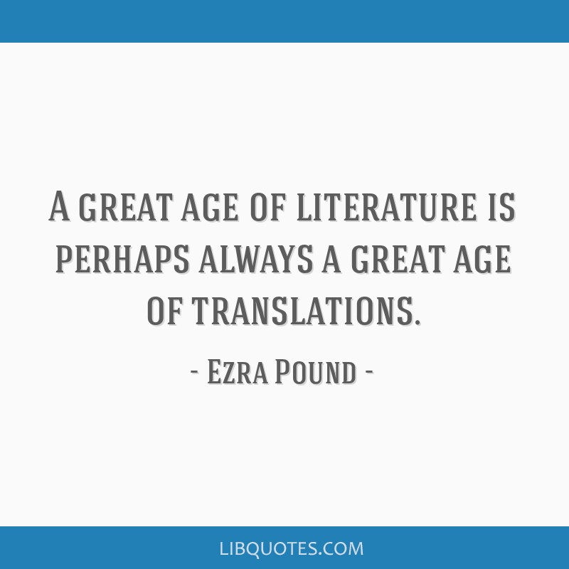 A great age of literature is perhaps always a great age of translations.