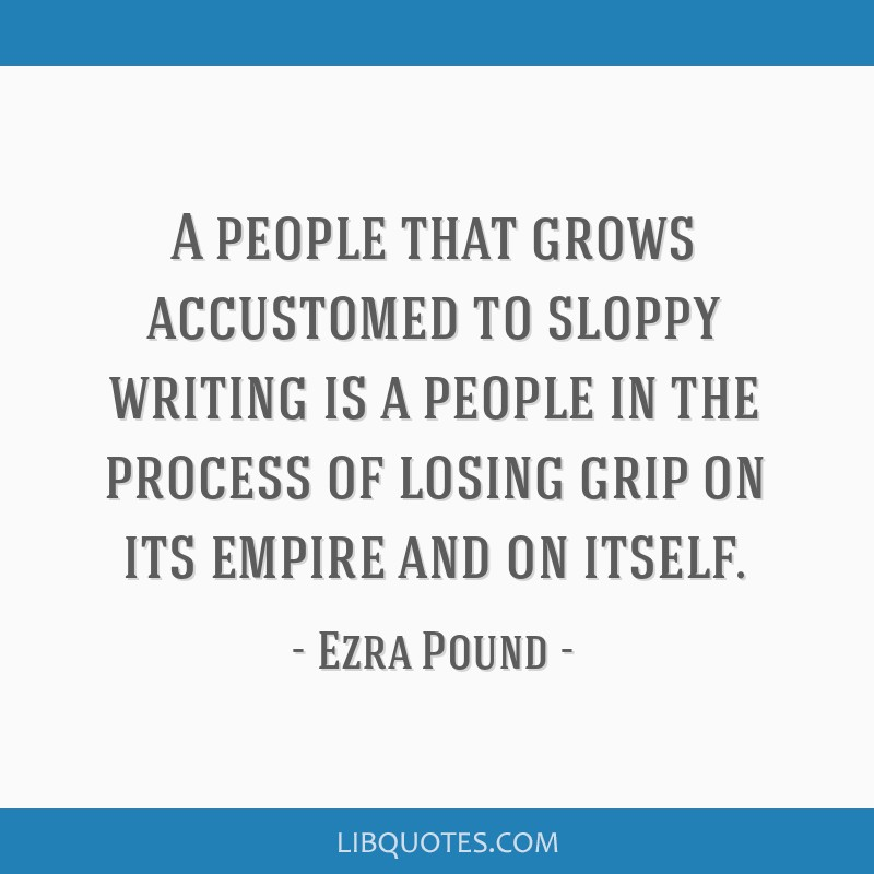 A people that grows accustomed to sloppy writing is a people in the process of losing grip on its empire and on itself.