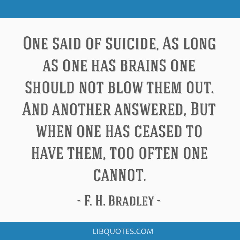 One said of suicide, As long as one has brains one should not blow them out. And another answered, But when one has ceased to have them, too often...