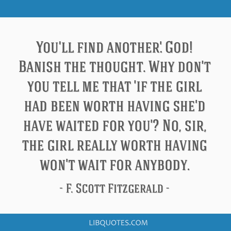 You'll find another.' God! Banish the thought. Why don't you tell me that 'if the girl had been worth having she'd have waited for you'? No, sir, the ...
