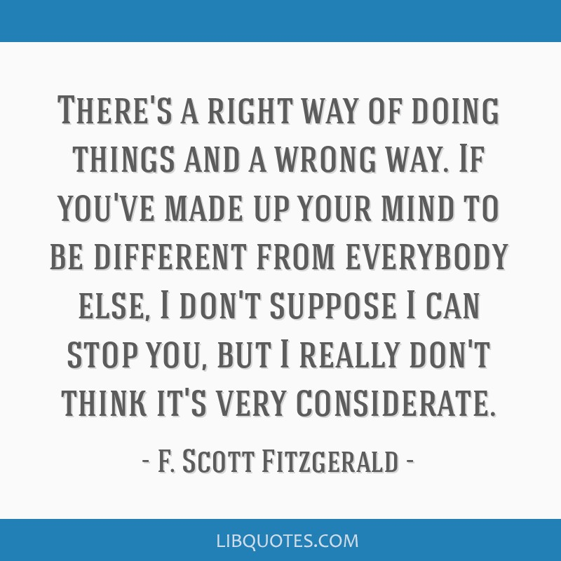 There's a right way of doing things and a wrong way. If you've made up your mind to be different from everybody else, I don't suppose I can stop you, ...