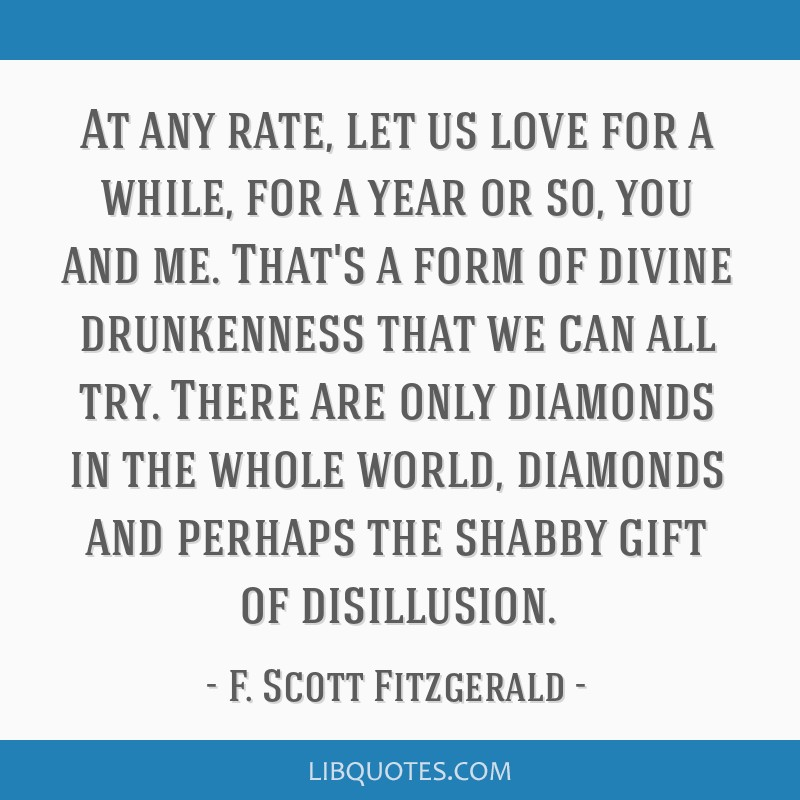 At any rate, let us love for a while, for a year or so, you and me. That's a form of divine drunkenness that we can all try. There are only diamonds...