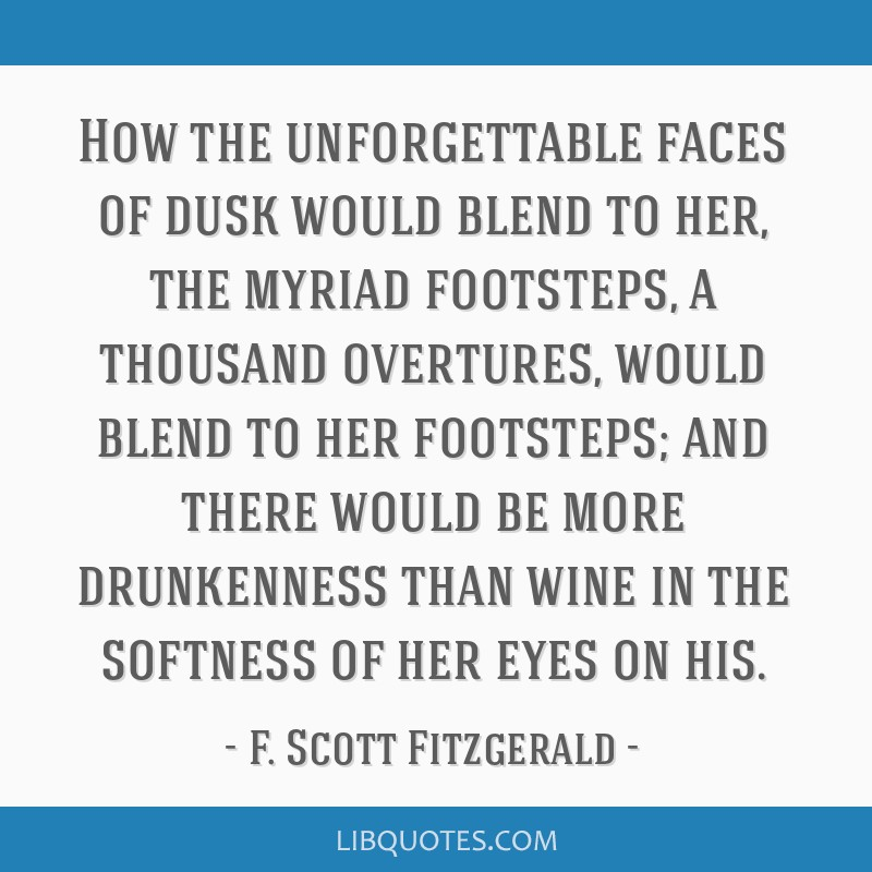How the unforgettable faces of dusk would blend to her, the myriad footsteps, a thousand overtures, would blend to her footsteps; and there would be...