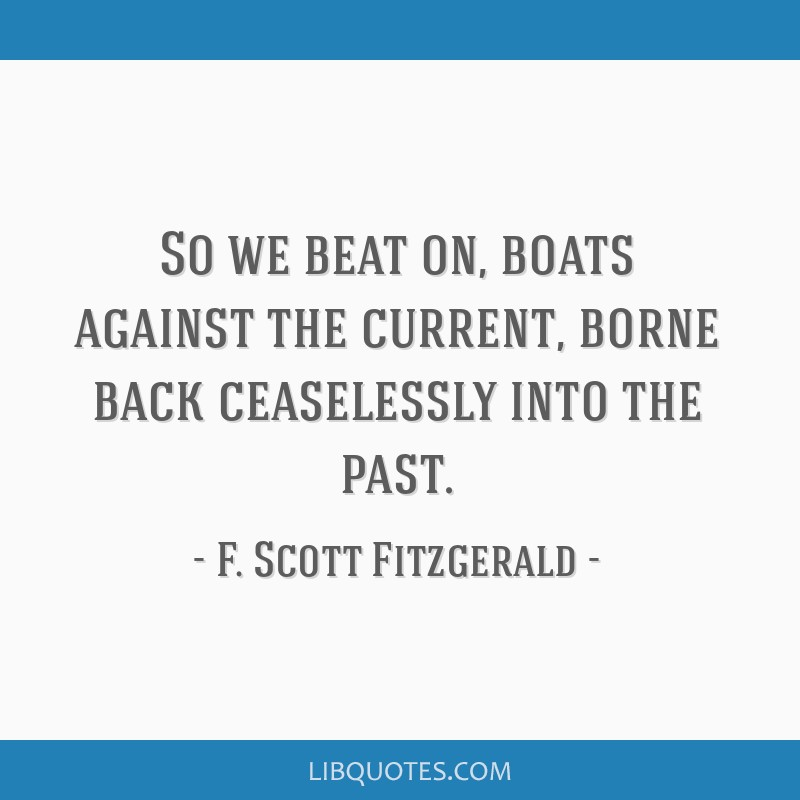So we beat on, boats against the current, borne back ceaselessly into the past.