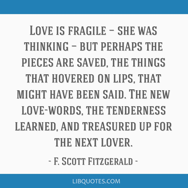 Love is fragile — she was thinking — but perhaps the pieces are saved, the things that hovered on lips, that might have been said. The new...