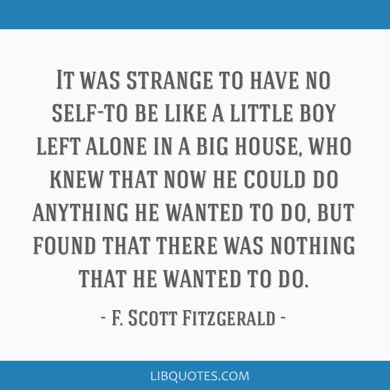 It was strange to have no self-to be like a little boy left alone in a big house, who knew that now he could do anything he wanted to do, but found...
