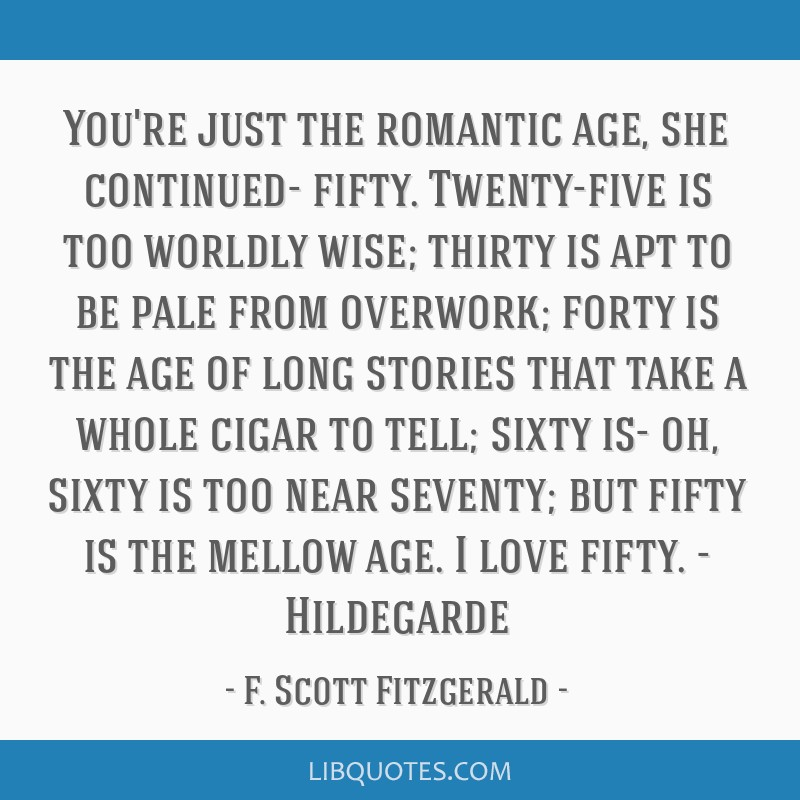 You're just the romantic age, she continued- fifty. Twenty-five is too worldly wise; thirty is apt to be pale from overwork; forty is the age of long ...