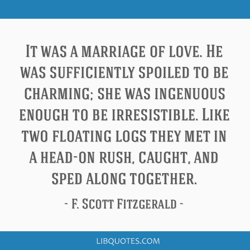 It was a marriage of love. He was sufficiently spoiled to be charming; she was ingenuous enough to be irresistible. Like two floating logs they met...