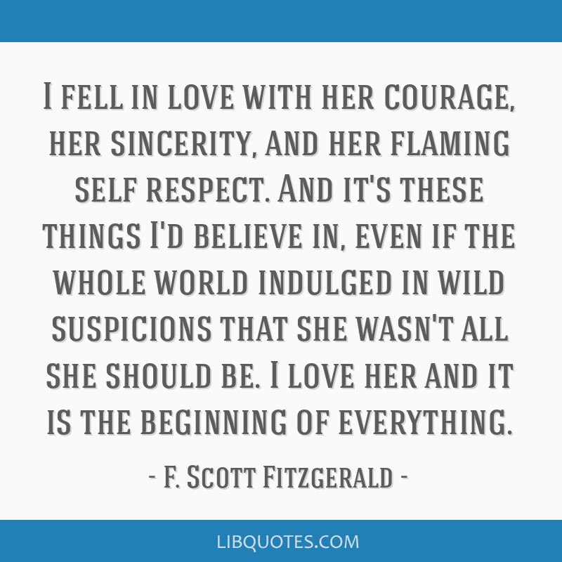 I fell in love with her courage, her sincerity, and her flaming self respect. And it's these things I'd believe in, even if the whole world indulged...