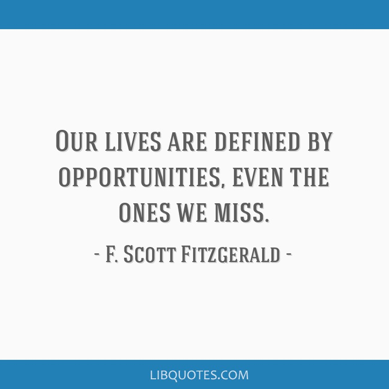 Our lives are defined by opportunities, even the ones we miss.