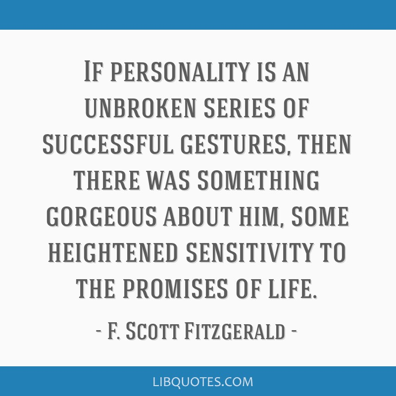 If personality is an unbroken series of successful gestures, then there was something gorgeous about him, some heightened sensitivity to the promises ...