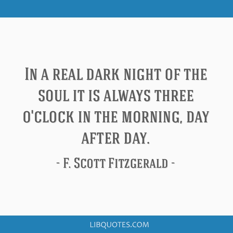 In a real dark night of the soul it is always three o'clock in the morning, day after day.