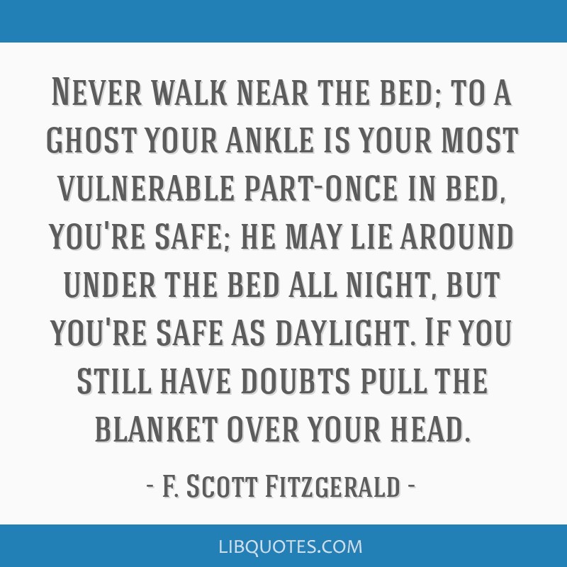 Never walk near the bed; to a ghost your ankle is your most vulnerable part-once in bed, you're safe; he may lie around under the bed all night, but...