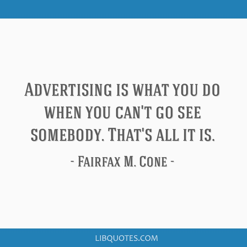 Advertising is what you do when you can't go see somebody. That's all it is.