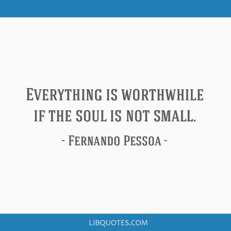 Everything is worthwhile if the soul is not small.