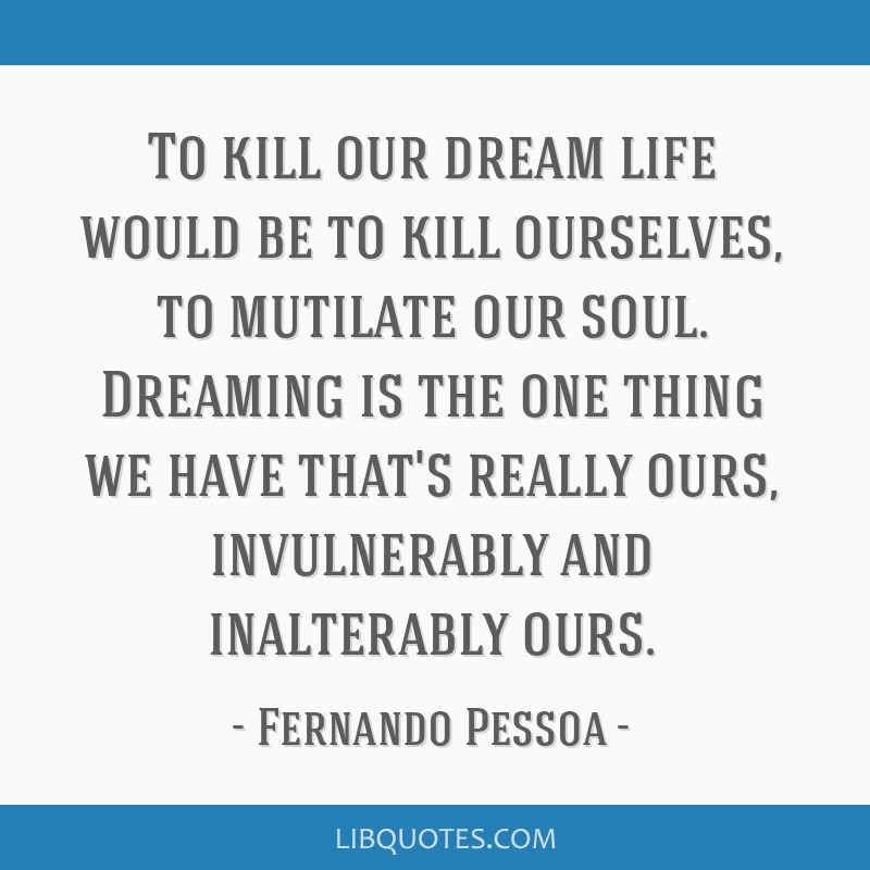 To kill our dream life would be to kill ourselves, to mutilate our soul. Dreaming is the one thing we have that's really ours, invulnerably and...