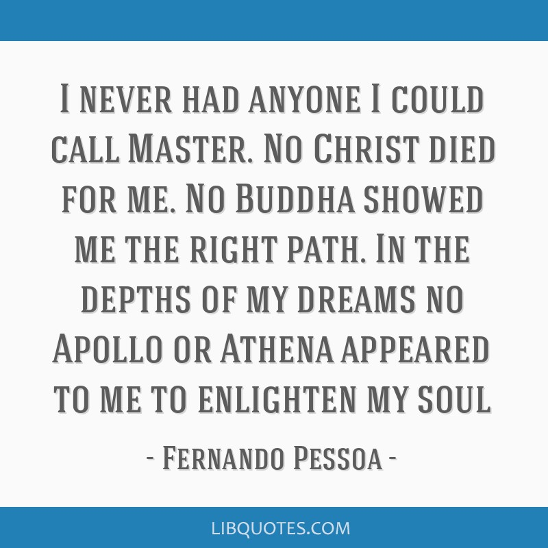 I never had anyone I could call Master. No Christ died for me. No Buddha showed me the right path. In the depths of my dreams no Apollo or Athena...
